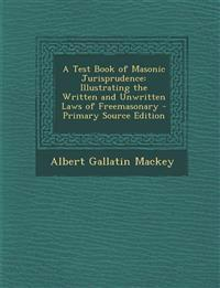 A Test Book of Masonic Jurisprudence: Illustrating the Written and Unwritten Laws of Freemasonary - Primary Source Edition