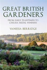 Great British Gardeners: From the Early Plantsmen to the Chelsea Medal-Winners