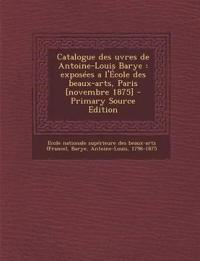 Catalogue des uvres de Antoine-Louis Barye : exposées a l'École des beaux-arts, Paris [novembre 1875]