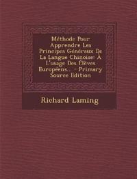 Methode Pour Apprendre Les Principes Generaux de La Langue Chinoise: A L'Usage Des Eleves Europeens... - Primary Source Edition