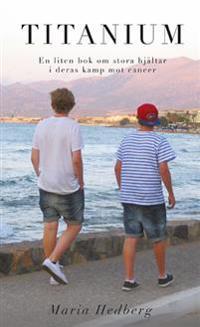 Titanium : en liten bok om stora hjältar i deras kamp mot cancer