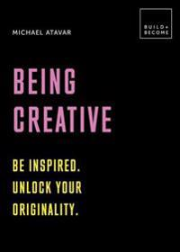 Being Creative: Be Inspired. Unlock Your Originality: 20 Thought-Provoking Lessons