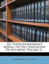 Du Perfectionnement Moral, Ou de L'Education de Soi-Meme, Volume 2...