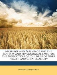 Marriage and Parentage and the Sanitary and Physiological Laws for the Production of Children of Finer Health and Greater Ability