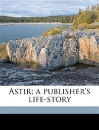 Astir; a publisher's life-story
