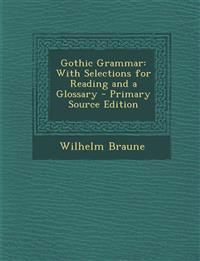 Gothic Grammar: With Selections for Reading and a Glossary - Primary Source Edition