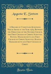 A Record of Unsettled Questions Which Arose in the Year 1909, Between the Directors of the Mother Church, the First Church of Christ, Scientist, Boston, Massachusetts and First Church of Christ, Scientist, Boston, Massachusetts and First Church of Christ