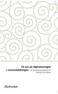 Få syn på digitaliseringen i vuxenutbildningen. Ett kommentarmaterial för komvux och särvux