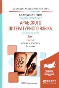 Prakticheskij kurs arabskogo literaturnogo jazyka: osnovnoj kurs v 2 t. Tom 1 v 2 ch. Chast 2. Uchebnik i praktikum dlja akademicheskogo bakalavriata