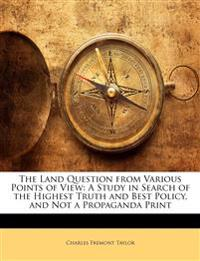 The Land Question from Various Points of View: A Study in Search of the Highest Truth and Best Policy, and Not a Propaganda Print