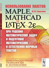 Ispolzovanie paketov Maple, Mathcad i LATEX 2? pri reshenii matematicheskikh zadach i podgotovke matematicheskikh i estestvenno-nauchnykh tekstov. Informatsionnye tekhnologii v matematike