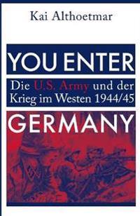 You Enter Germany: Die U.S. Army Und Der Krieg Im Westen 1944/45
