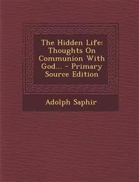 The Hidden Life: Thoughts on Communion with God... - Primary Source Edition