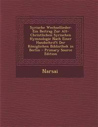 Syrische Wechsellieder: Ein Beitrag Zur Alt-Christlichen Syrischen Hymnologie Nach Einer Handschrift Der Königlichen Bibliothek in Berlin