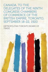 Canada. to the Delegates of the Ninth Congress Chambers of Commerce of the British Empire, Toronto, September 18-22, 1920