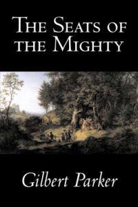 The Seats of the Mighty by Gilbert Parker, Fiction, Literary