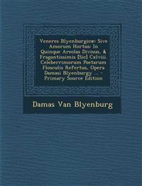 Veneres Blyenburgicae: Sive Amorum Hortus: In Quinque Areolas Divisus, & Fragantissimis [Sic] CXLVIII. Celeberrimorum Poetarum Flosculis Refe