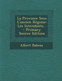 La Province Sous L'Ancien Regime: Les Intendants... - Primary Source Edition