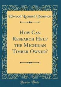 How Can Research Help the Michigan Timber Owner? (Classic Reprint)