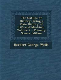 The Outline of History: Being a Plain History of Life and Mankind, Volume 2 - Primary Source Edition