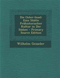Die Oster-Insel: Eine Statte Prahistorischer Kultur in Der Sudsee - Primary Source Edition