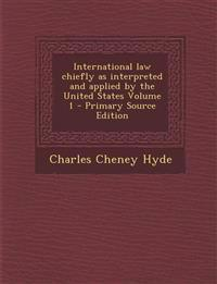 International Law Chiefly as Interpreted and Applied by the United States Volume 1 - Primary Source Edition