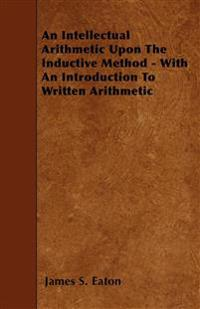 An Intellectual Arithmetic Upon The Inductive Method - With An Introduction To Written Arithmetic