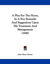 A Plea for the Horse, in a Few Remarks and Suggestions upon His Treatment and Management