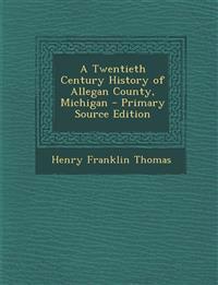A Twentieth Century History of Allegan County, Michigan - Primary Source Edition