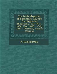 The Irish Magazine, and Monthly Asylum for Neglected Biography. Feb.-Nov. 1808, Jan. 1809 - July 1812