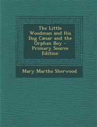 The Little Woodman and His Dog Caesar and the Orphan Boy - Primary Source Edition