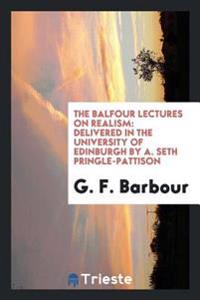 The Balfour Lectures on Realism: Delivered in the University of Edinburgh by A. Seth Pringle-Pattison