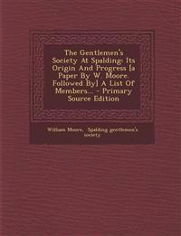 The Gentlemen's Society At Spalding: Its Origin And Progress [a Paper By W. Moore. Followed By] A List Of Members... - Primary Source Edition