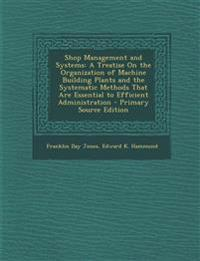 Shop Management and Systems: A Treatise On the Organization of Machine Building Plants and the Systematic Methods That Are Essential to Efficient Admi