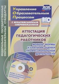 Attestatsija pedagogicheskikh rabotnikov. Model, formy i kriterii otsenki professionalnoj dejatelnosti. Shablony i prezentatsii v multimedijnom prilozhenii (+ CD)