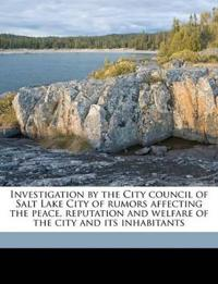 Investigation by the City council of Salt Lake City of rumors affecting the peace, reputation and welfare of the city and its inhabitants