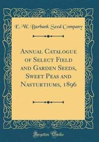 Annual Catalogue of Select Field and Garden Seeds, Sweet Peas and Nasturtiums, 1896 (Classic Reprint)