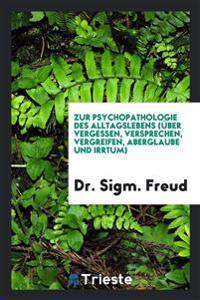Zur Psychopathologie Des Alltagslebens ( ber Vergessen, Versprechen, Vergreifen, Aberglaube Und Irrtum)