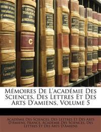 Mémoires De L'académie Des Sciences, Des Lettres Et Des Arts D'amiens, Volume 5