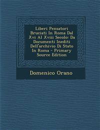 Liberi Pensatori Bruciati In Roma Dal Xvi Al Xviii Secolo: Da Documenti Inediti Dell'archivio Di Stato In Roma