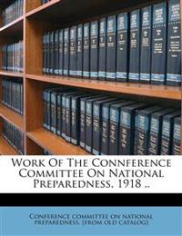 Work Of The Connference Committee On National Preparedness, 1918 ..