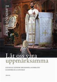 Låt oss vara uppmärksamma : en resa genom ortodoxa kyrkans gudomliga liturgi