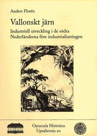 Vallonskt järn : industriell utveckling i de södra Nederländerna före industrialiseringen / La sidérurgie wallonne : une industrie avant la révolution industrielle?