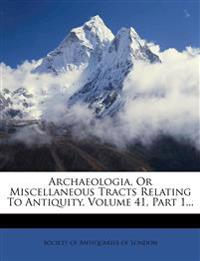 Archaeologia, Or Miscellaneous Tracts Relating To Antiquity, Volume 41, Part 1...