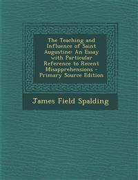 The Teaching and Influence of Saint Augustine: An Essay with Particular Reference to Recent Misapprehensions - Primary Source Edition