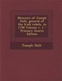 Memoirs of Joseph Holt, general of the Irish rebels, in 1798 Volume v. 1 - Primary Source Edition