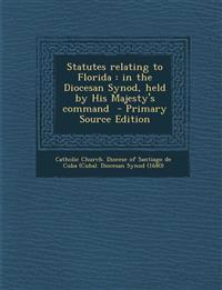 Statutes Relating to Florida: In the Diocesan Synod, Held by His Majesty's Command - Primary Source Edition