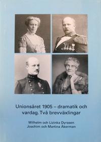 Unionsåret 1905 - dramatik och vardag : två brevväxlingar : Wilhelm och Lizinka Dyrssen, Joachim och Martina Åkerman