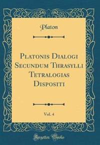 Platonis Dialogi Secundum Thrasylli Tetralogias Dispositi, Vol. 4 (Classic Reprint)