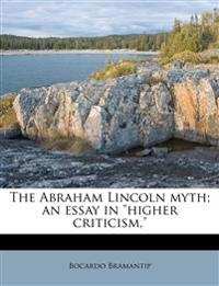 """The Abraham Lincoln myth; an essay in """"higher criticism,"""""""